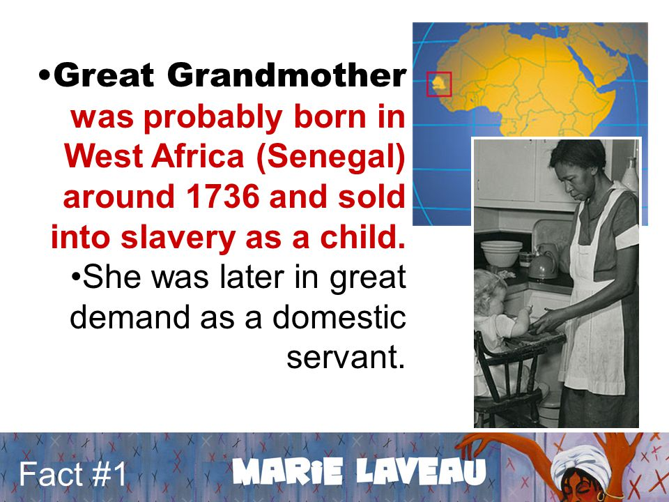 Fact #1 Great Grandmother was probably born in West Africa (Senegal) around 1736 and sold into slavery as a child. She was later in great demand as a