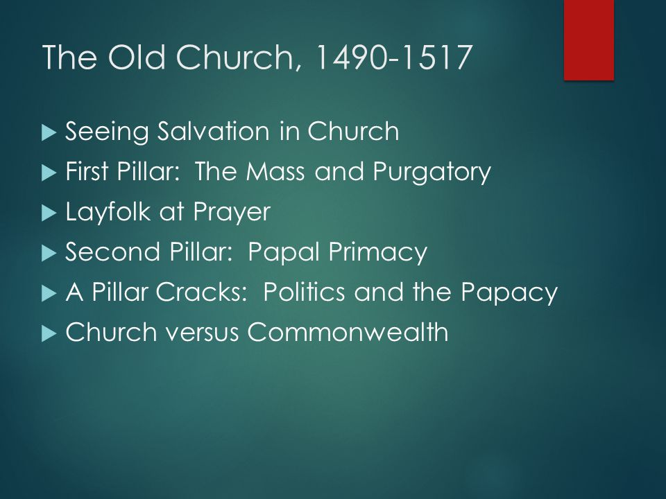 The Old Church, 1490-1517  Seeing Salvation in Church  First Pillar: The Mass and Purgatory  Layfolk at Prayer  Second Pillar: Papal Primacy  A P