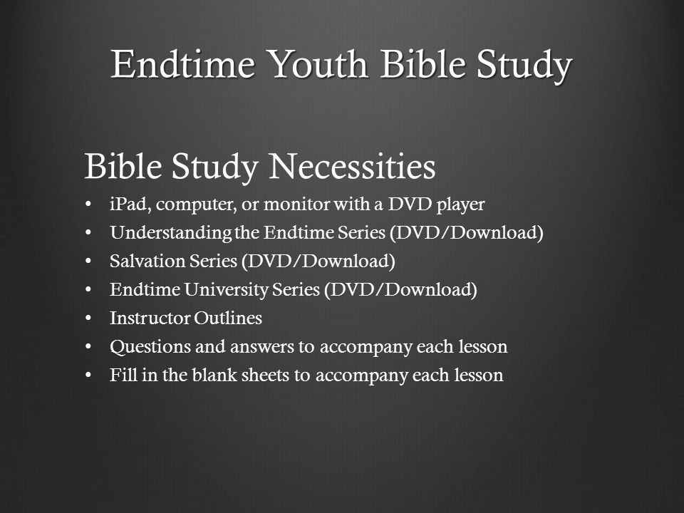 Endtime Youth Bible Study Bible Study Necessities iPad, computer, or monitor with a DVD player Understanding the Endtime Series (DVD/Download) Salvati