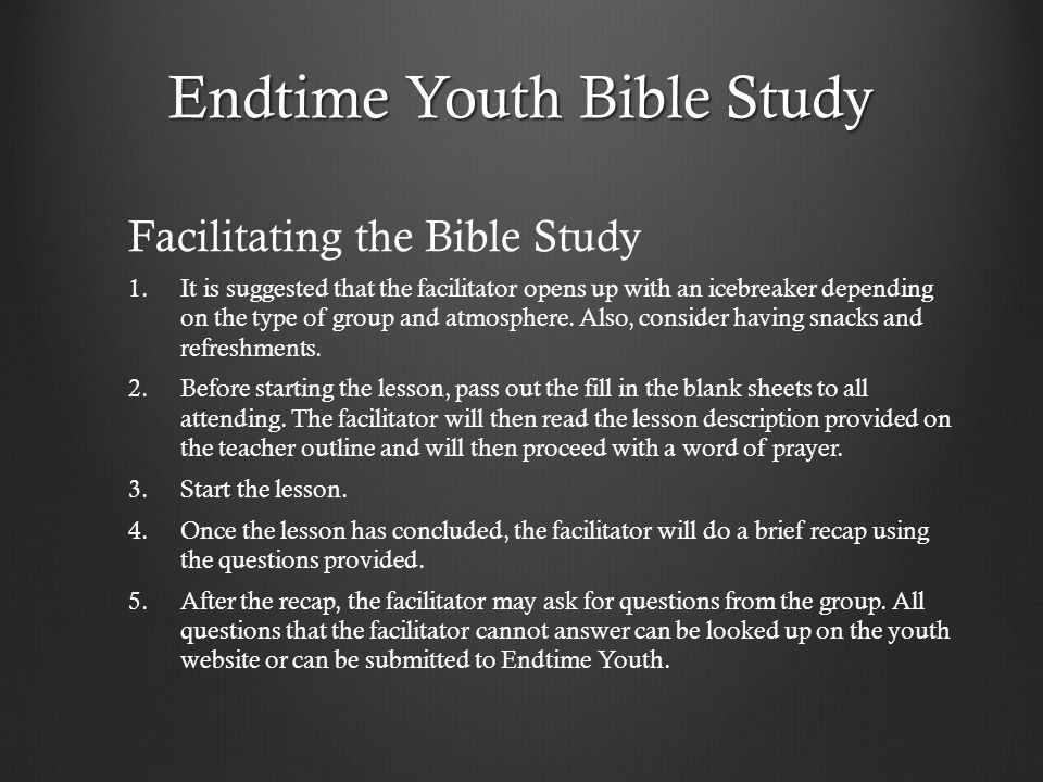 Endtime Youth Bible Study Facilitating the Bible Study 1. 1.It is suggested that the facilitator opens up with an icebreaker depending on the type of