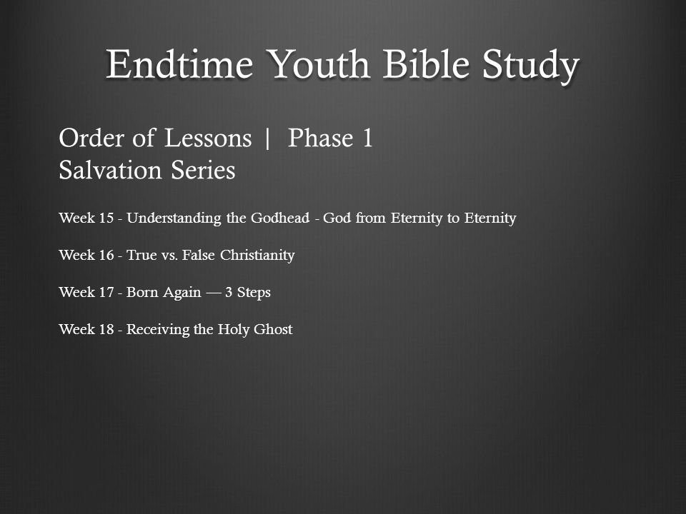 Endtime Youth Bible Study Week 15 - Understanding the Godhead - God from Eternity to Eternity Week 16 - True vs. False Christianity Week 17 - Born Aga