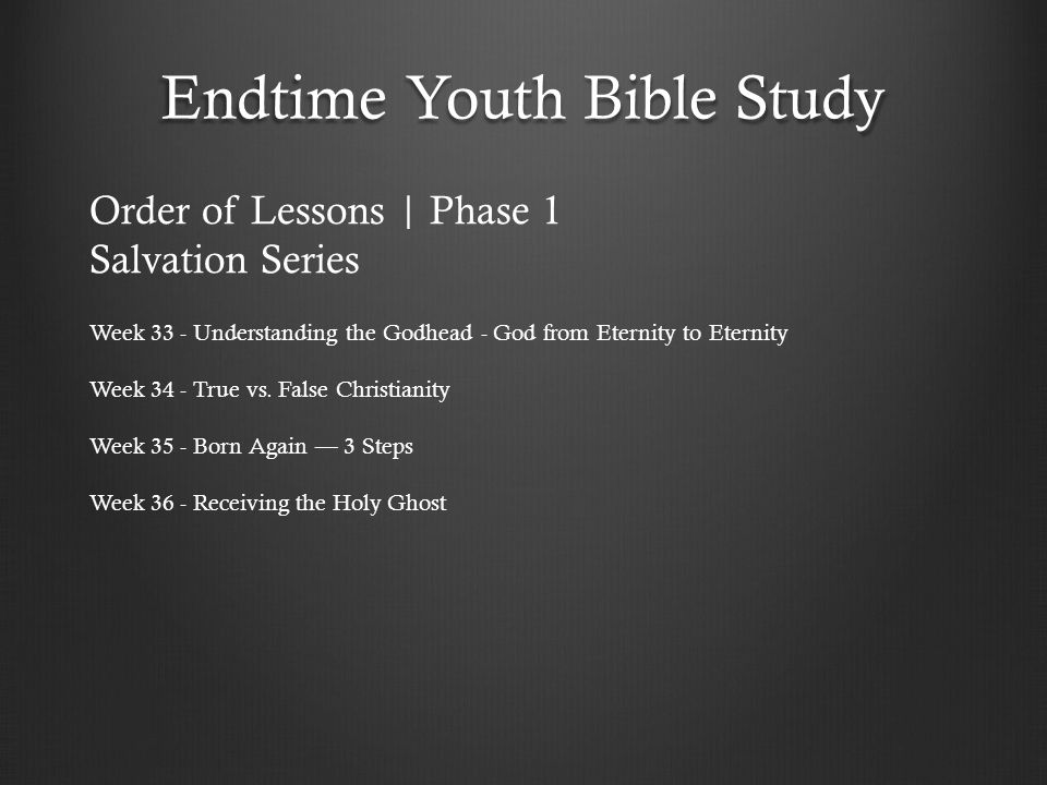 Endtime Youth Bible Study Week 33 - Understanding the Godhead - God from Eternity to Eternity Week 34 - True vs. False Christianity Week 35 - Born Aga