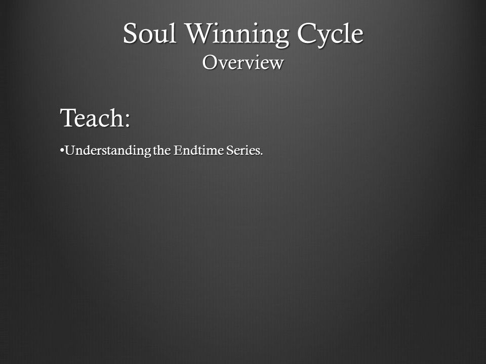 Soul Winning Cycle Overview Teach: Understanding the Endtime Series. Understanding the Endtime Series.