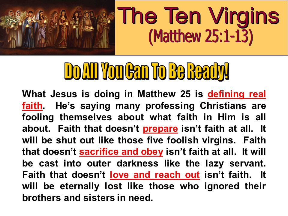 What Jesus is doing in Matthew 25 is defining real faith. He's saying many professing Christians are fooling themselves about what faith in Him is all
