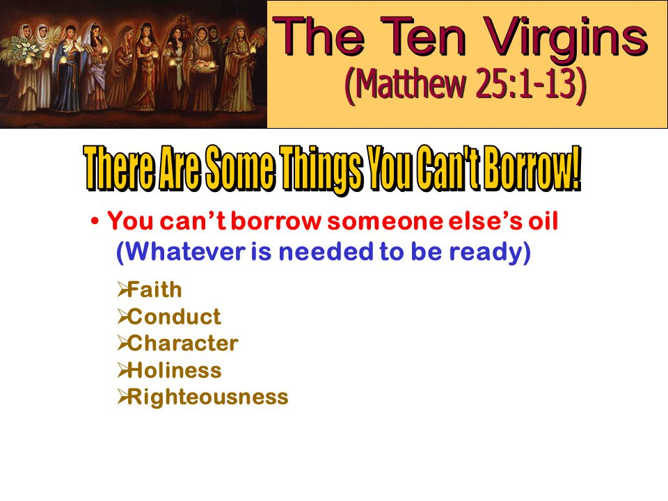 You can't borrow someone else's oil (Whatever is needed to be ready)  Faith  Conduct  Character  Holiness  Righteousness