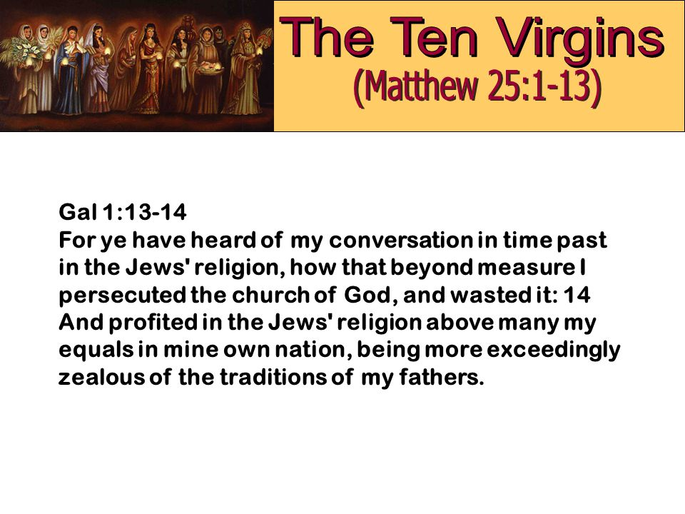 Gal 1:13-14 For ye have heard of my conversation in time past in the Jews' religion, how that beyond measure I persecuted the church of God, and waste