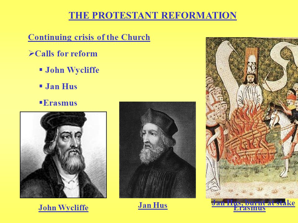 THE PROTESTANT REFORMATION Continuing crisis of the Church  Calls for reform  John Wycliffe  Jan Hus  Erasmus Erasmus Jan Hus, burnt at stake John Wycliffe Jan Hus