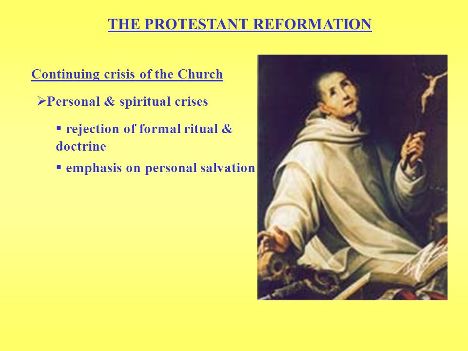 THE PROTESTANT REFORMATION Continuing crisis of the Church  rejection of formal ritual & doctrine  Personal & spiritual crises  emphasis on personal salvation