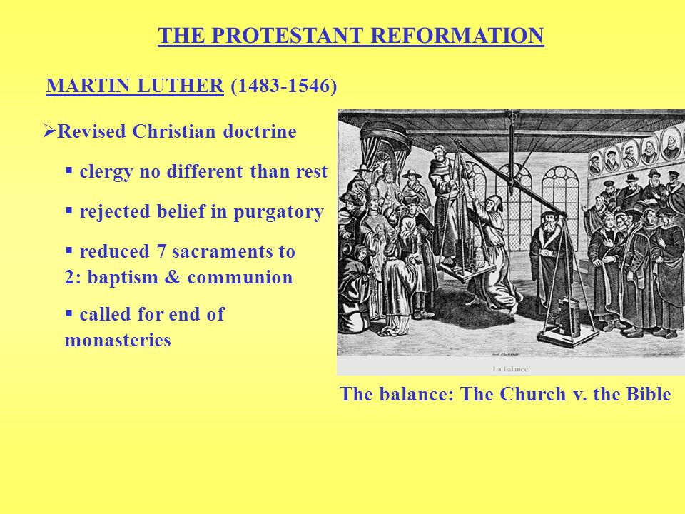 THE PROTESTANT REFORMATION MARTIN LUTHER (1483-1546)  Revised Christian doctrine  clergy no different than rest  rejected belief in purgatory  reduced 7 sacraments to 2: baptism & communion  called for end of monasteries The balance: The Church v.