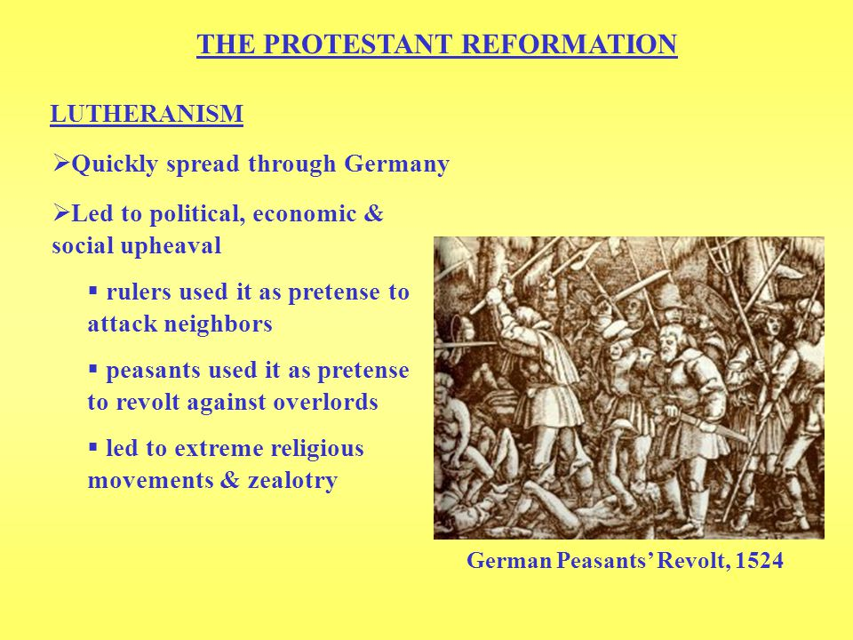 THE PROTESTANT REFORMATION LUTHERANISM  Led to political, economic & social upheaval  rulers used it as pretense to attack neighbors  peasants used it as pretense to revolt against overlords  led to extreme religious movements & zealotry German Peasants' Revolt, 1524  Quickly spread through Germany