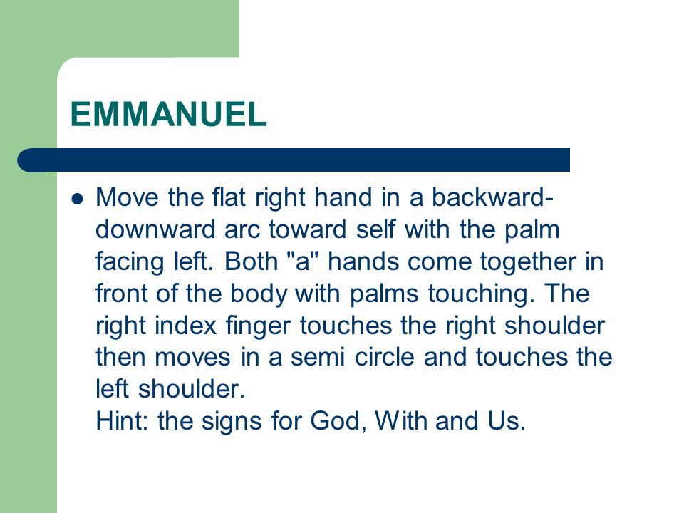 EMMANUEL Move the flat right hand in a backward- downward arc toward self with the palm facing left. Both
