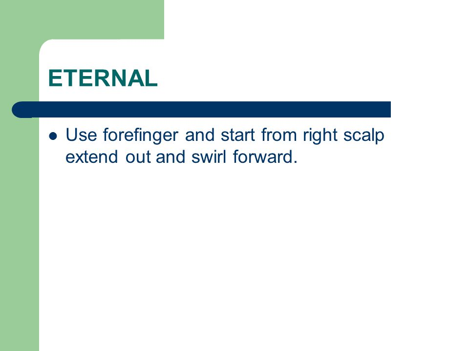 ETERNAL Use forefinger and start from right scalp extend out and swirl forward.