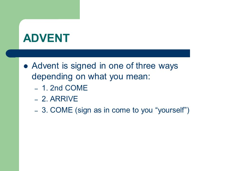 "ADVENT Advent is signed in one of three ways depending on what you mean: – 1. 2nd COME – 2. ARRIVE – 3. COME (sign as in come to you ""yourself"")"