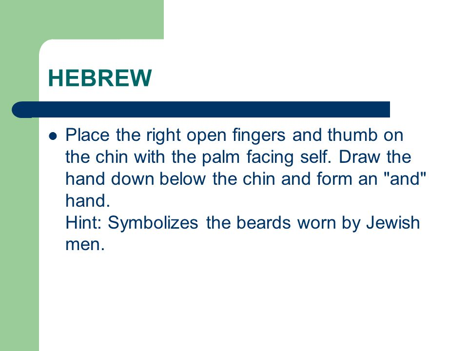HEBREW Place the right open fingers and thumb on the chin with the palm facing self. Draw the hand down below the chin and form an