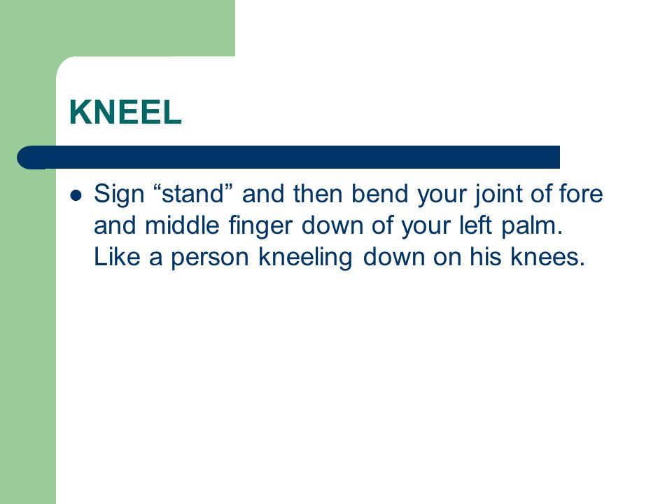 "KNEEL Sign ""stand"" and then bend your joint of fore and middle finger down of your left palm. Like a person kneeling down on his knees."