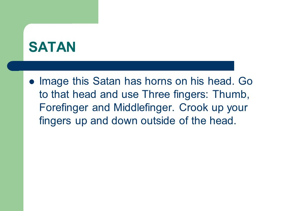 SATAN Image this Satan has horns on his head. Go to that head and use Three fingers: Thumb, Forefinger and Middlefinger. Crook up your fingers up and