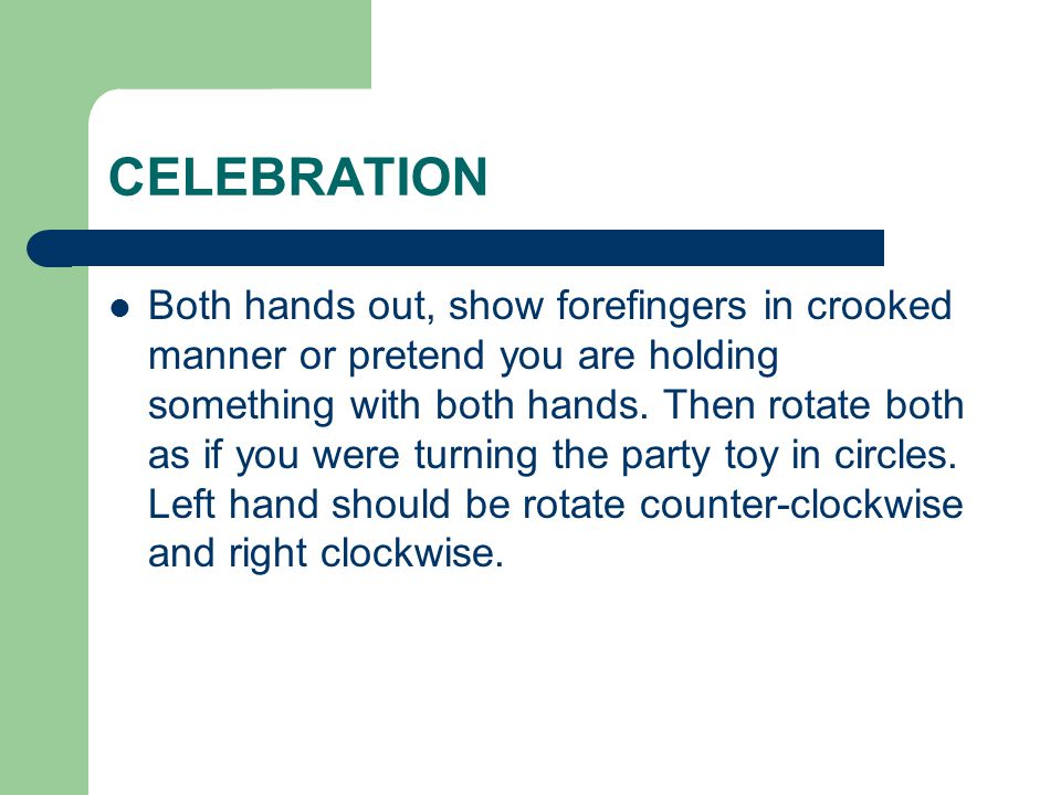 CELEBRATION Both hands out, show forefingers in crooked manner or pretend you are holding something with both hands. Then rotate both as if you were t