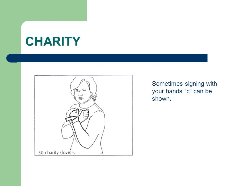 "CHARITY Sometimes signing with your hands ""c"" can be shown."