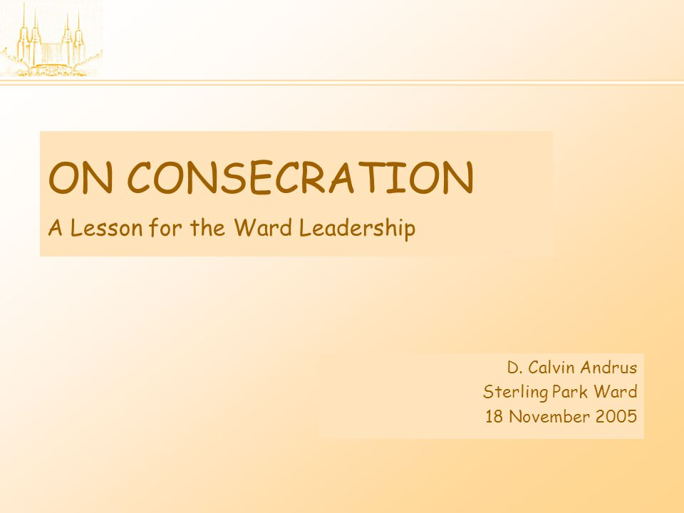 ON CONSECRATION A Lesson for the Ward Leadership D.