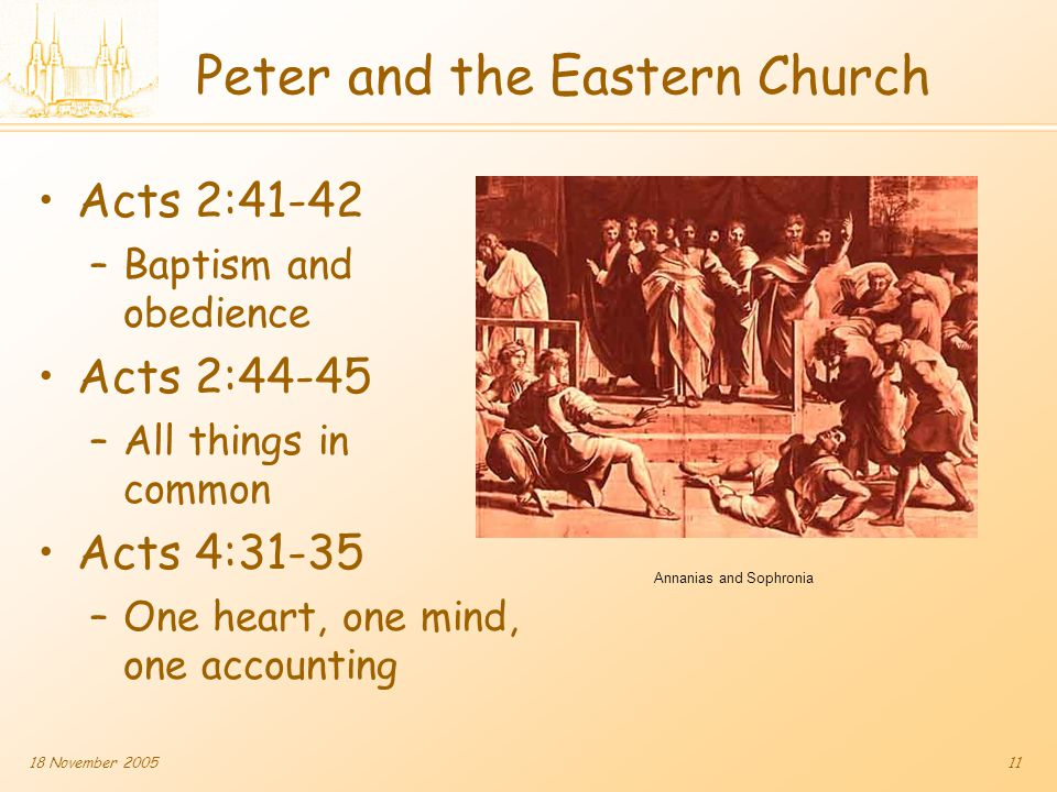 18 November 200511 Peter and the Eastern Church Acts 2:41-42 –Baptism and obedience Acts 2:44-45 –All things in common Acts 4:31-35 –One heart, one mind, one accounting Annanias and Sophronia