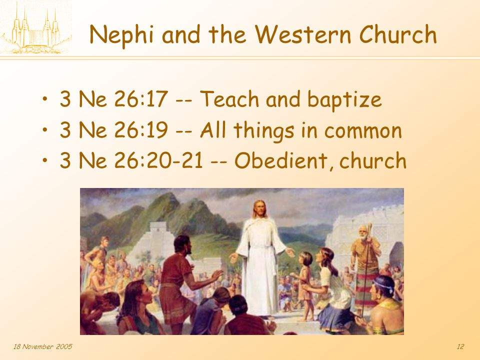 18 November 200512 Nephi and the Western Church 3 Ne 26:17 -- Teach and baptize 3 Ne 26:19 -- All things in common 3 Ne 26:20-21 -- Obedient, church