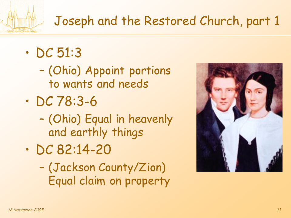 18 November 200513 Joseph and the Restored Church, part 1 DC 51:3 –(Ohio) Appoint portions to wants and needs DC 78:3-6 –(Ohio) Equal in heavenly and earthly things DC 82:14-20 –(Jackson County/Zion) Equal claim on property
