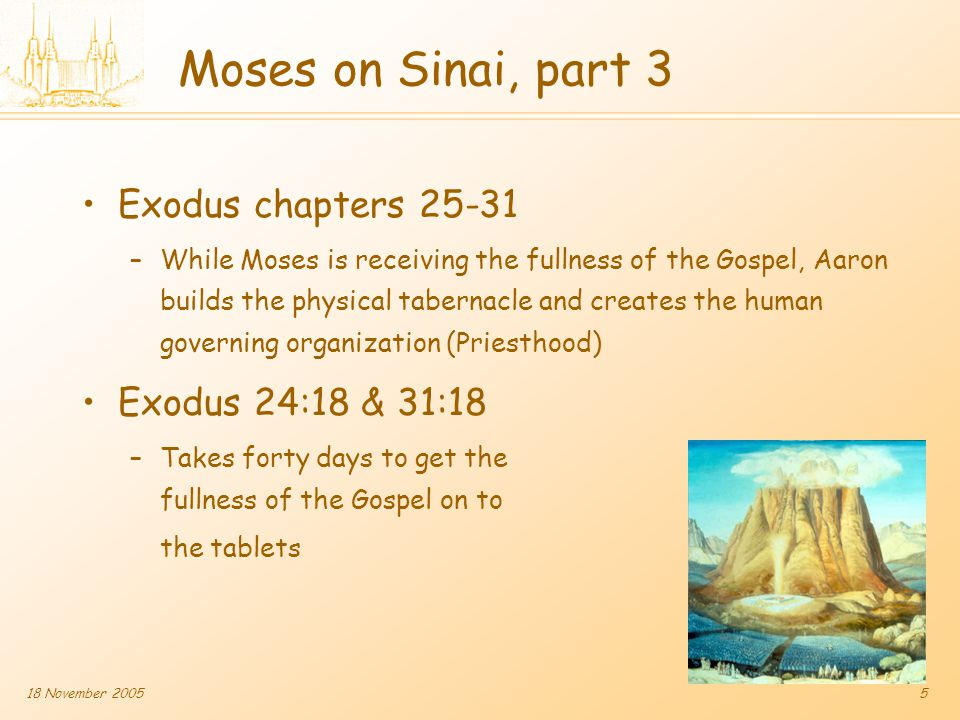 18 November 20055 Moses on Sinai, part 3 Exodus chapters 25-31 –While Moses is receiving the fullness of the Gospel, Aaron builds the physical tabernacle and creates the human governing organization (Priesthood) Exodus 24:18 & 31:18 –Takes forty days to get the fullness of the Gospel on to the tablets