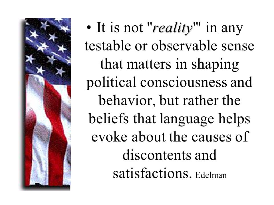 realityIt is not reality in any testable or observable sense that matters in shaping political consciousness and behavior, but rather the beliefs that language helps evoke about the causes of discontents and satisfactions.