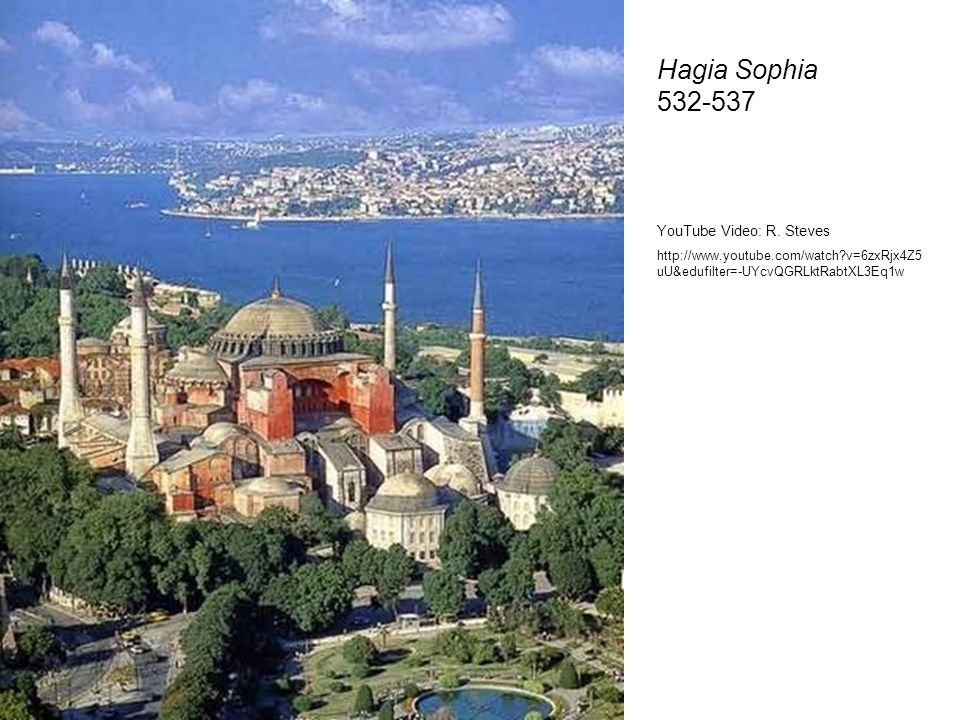 Hagia Sophia 532-537 YouTube Video: R. Steves http://www.youtube.com/watch?v=6zxRjx4Z5 uU&edufilter=-UYcvQGRLktRabtXL3Eq1w