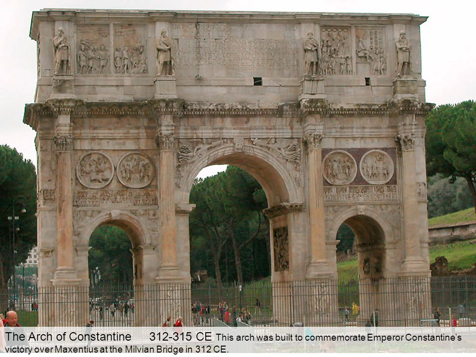 The Arch of Constantine 312-315 CE This arch was built to commemorate Emperor Constantine's victory over Maxentius at the Milvian Bridge in 312 CE.