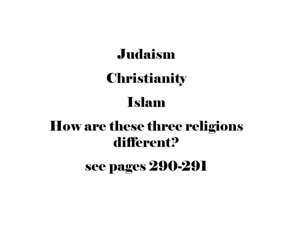 Judaism Christianity Islam How are these three religions different? see pages 290-291