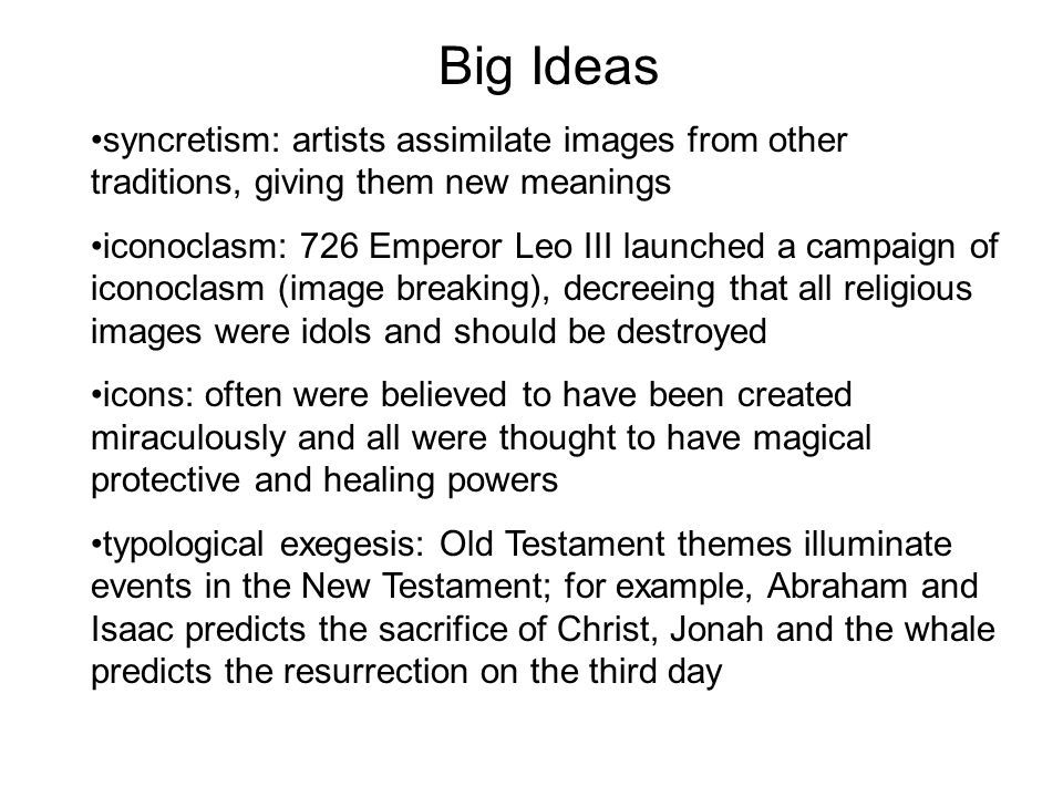 Big Ideas syncretism: artists assimilate images from other traditions, giving them new meanings iconoclasm: 726 Emperor Leo III launched a campaign of iconoclasm (image breaking), decreeing that all religious images were idols and should be destroyed icons: often were believed to have been created miraculously and all were thought to have magical protective and healing powers typological exegesis: Old Testament themes illuminate events in the New Testament; for example, Abraham and Isaac predicts the sacrifice of Christ, Jonah and the whale predicts the resurrection on the third day