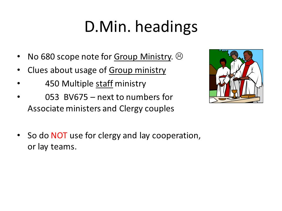 D.Min. headings No 680 scope note for Group Ministry.  Clues about usage of Group ministry 450 Multiple staff ministry 053 BV675 – next to numbers fo