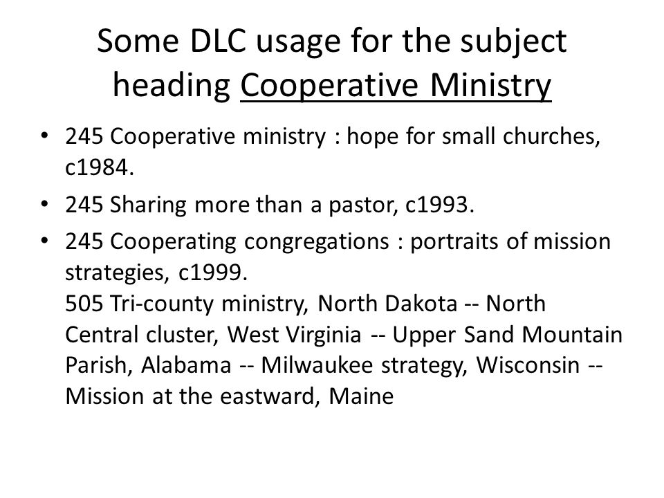 Some DLC usage for the subject heading Cooperative Ministry 245 Cooperative ministry : hope for small churches, c1984. 245 Sharing more than a pastor,