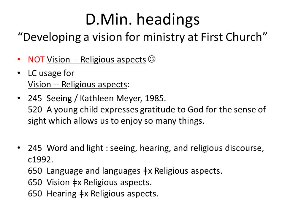"D.Min. headings ""Developing a vision for ministry at First Church"" NOT Vision -- Religious aspects LC usage for Vision -- Religious aspects: 245 Seein"