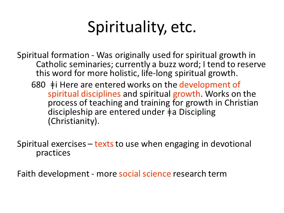Spirituality, etc. Spiritual formation - Was originally used for spiritual growth in Catholic seminaries; currently a buzz word; I tend to reserve thi