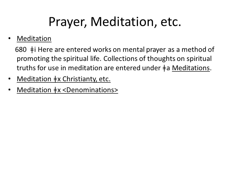 Prayer, Meditation, etc. Meditation 680 ǂi Here are entered works on mental prayer as a method of promoting the spiritual life. Collections of thought