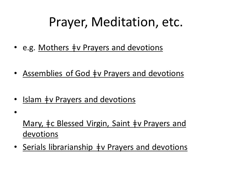 Prayer, Meditation, etc. e.g. Mothers ǂv Prayers and devotions Assemblies of God ǂv Prayers and devotions Islam ǂv Prayers and devotions Mary, ǂc Bles