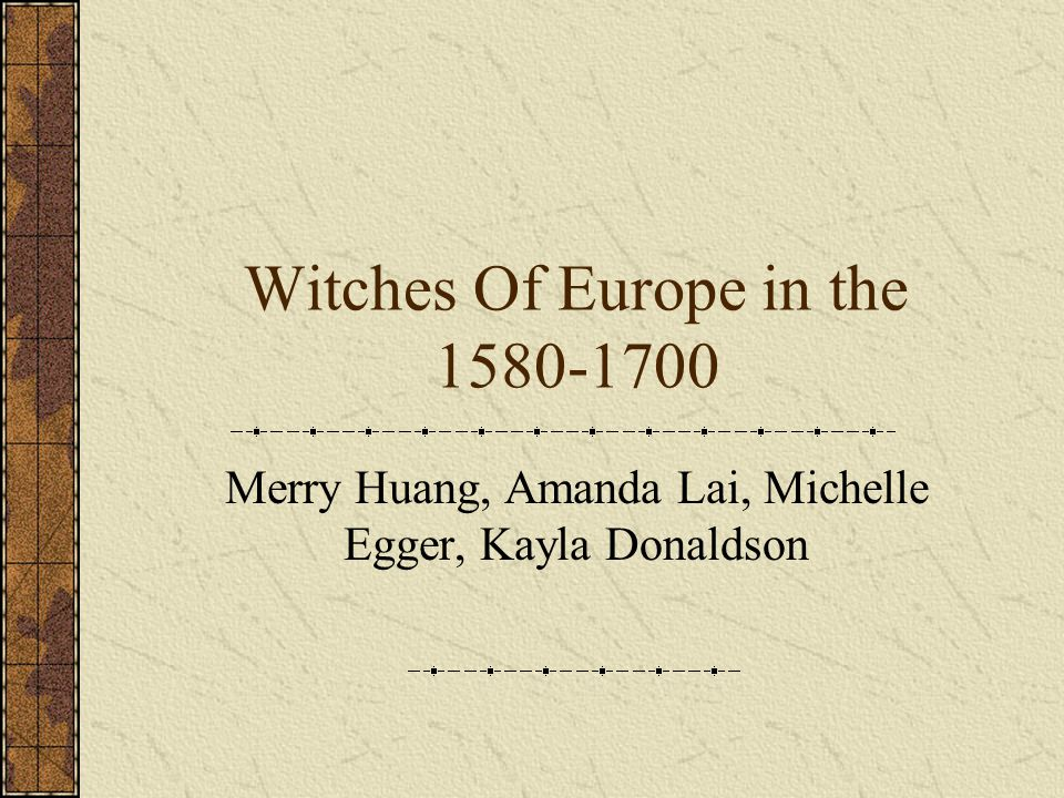 Witches Of Europe in the 1580-1700 Merry Huang, Amanda Lai, Michelle Egger, Kayla Donaldson