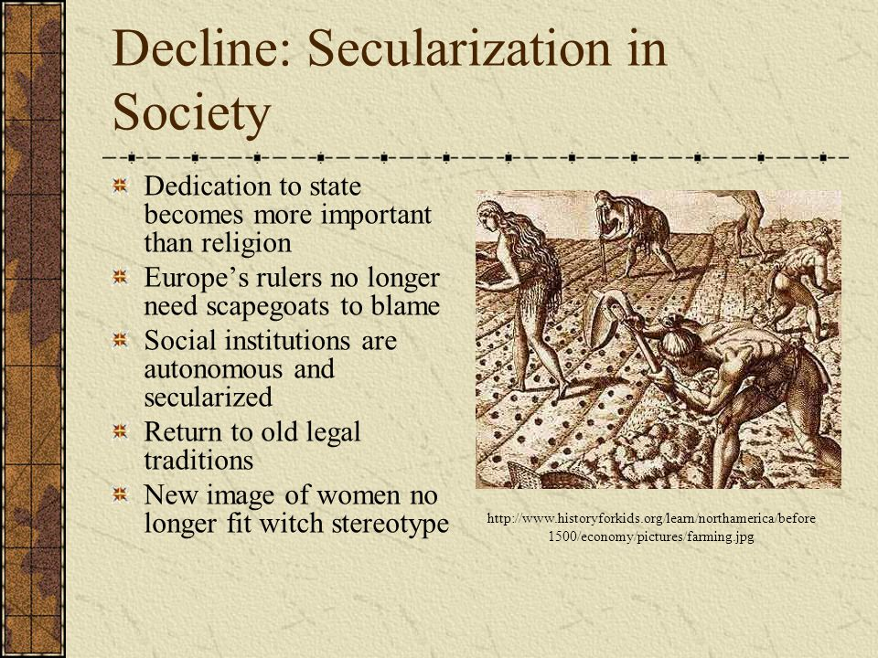 Decline: Secularization in Society Dedication to state becomes more important than religion Europe's rulers no longer need scapegoats to blame Social