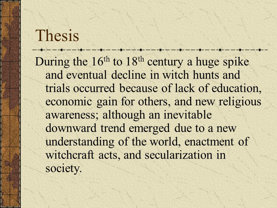 Thesis During the 16 th to 18 th century a huge spike and eventual decline in witch hunts and trials occurred because of lack of education, economic g