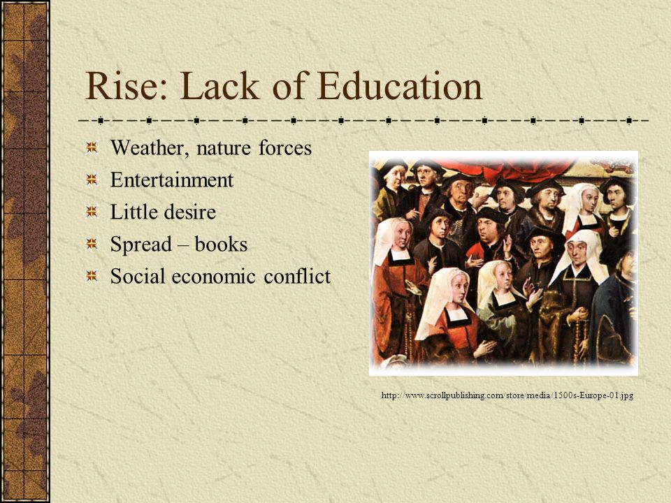 Rise: Lack of Education Weather, nature forces Entertainment Little desire Spread – books Social economic conflict http://www.scrollpublishing.com/store/media/1500s-Europe-01.jpg