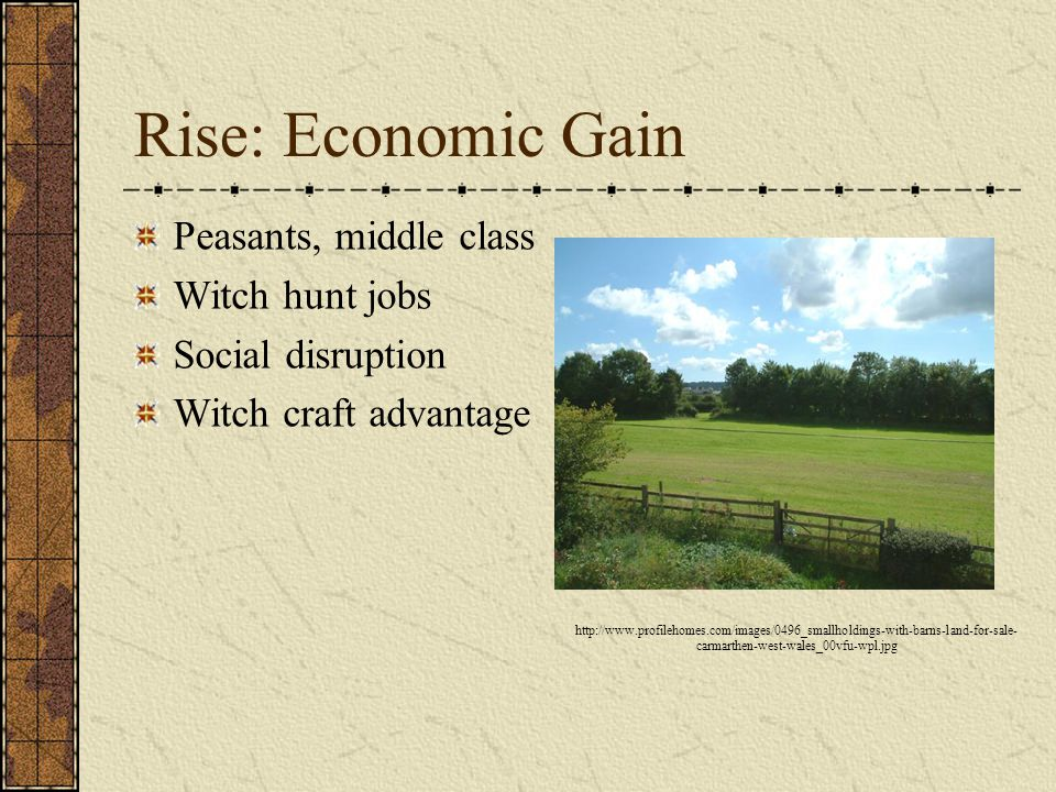 Rise: Economic Gain Peasants, middle class Witch hunt jobs Social disruption Witch craft advantage http://www.profilehomes.com/images/0496_smallholdings-with-barns-land-for-sale- carmarthen-west-wales_00vfu-wpl.jpg