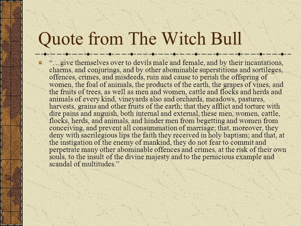 Quote from The Witch Bull …give themselves over to devils male and female, and by their incantations, charms, and conjurings, and by other abominable superstitions and sortileges, offences, crimes, and misdeeds, ruin and cause to perish the offspring of women, the foal of animals, the products of the earth, the grapes of vines, and the fruits of trees, as well as men and women, cattle and flocks and herds and animals of every kind, vineyards also and orchards, meadows, pastures, harvests, grains and other fruits of the earth; that they afflict and torture with dire pains and anguish, both internal and external, these men, women, cattle, flocks, herds, and animals, and hinder men from begetting and women from conceiving, and prevent all consummation of marriage; that, moreover, they deny with sacrilegious lips the faith they received in holy baptism; and that, at the instigation of the enemy of mankind, they do not fear to commit and perpetrate many other abominable offences and crimes, at the risk of their own souls, to the insult of the divine majesty and to the pernicious example and scandal of multitudes.