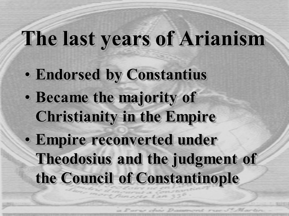 The last years of Arianism Endorsed by ConstantiusEndorsed by Constantius Became the majority of Christianity in the EmpireBecame the majority of Chri