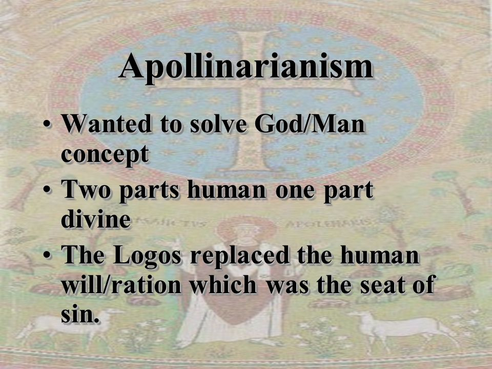 ApollinarianismApollinarianism Wanted to solve God/Man conceptWanted to solve God/Man concept Two parts human one part divineTwo parts human one part