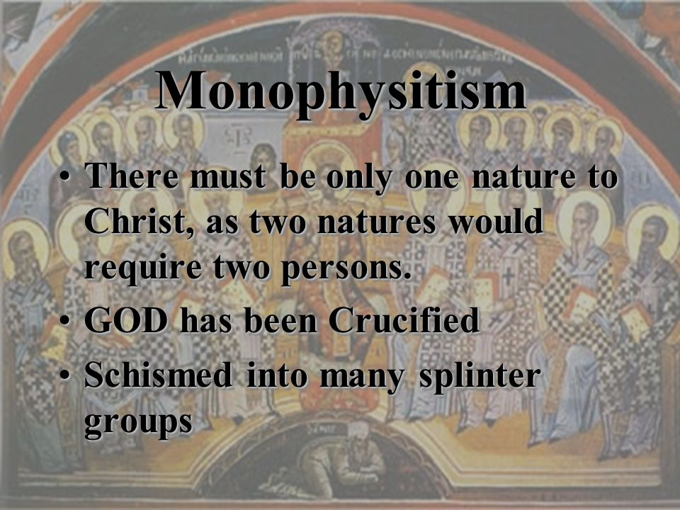 MonophysitismMonophysitism There must be only one nature to Christ, as two natures would require two persons.There must be only one nature to Christ,