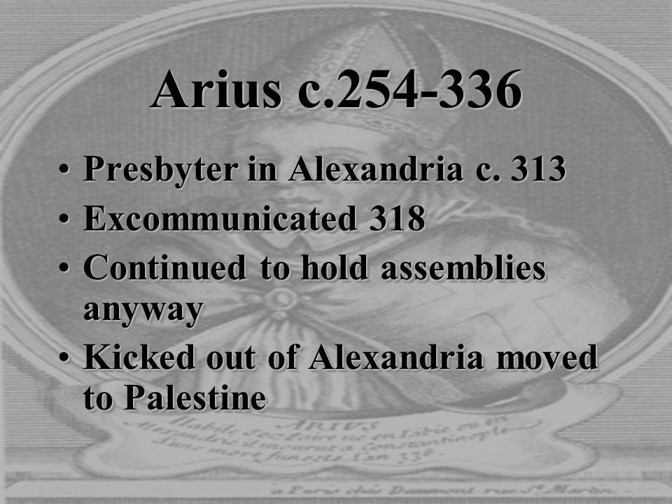 Arius c.254-336 Presbyter in Alexandria c. 313Presbyter in Alexandria c. 313 Excommunicated 318Excommunicated 318 Continued to hold assemblies anywayC