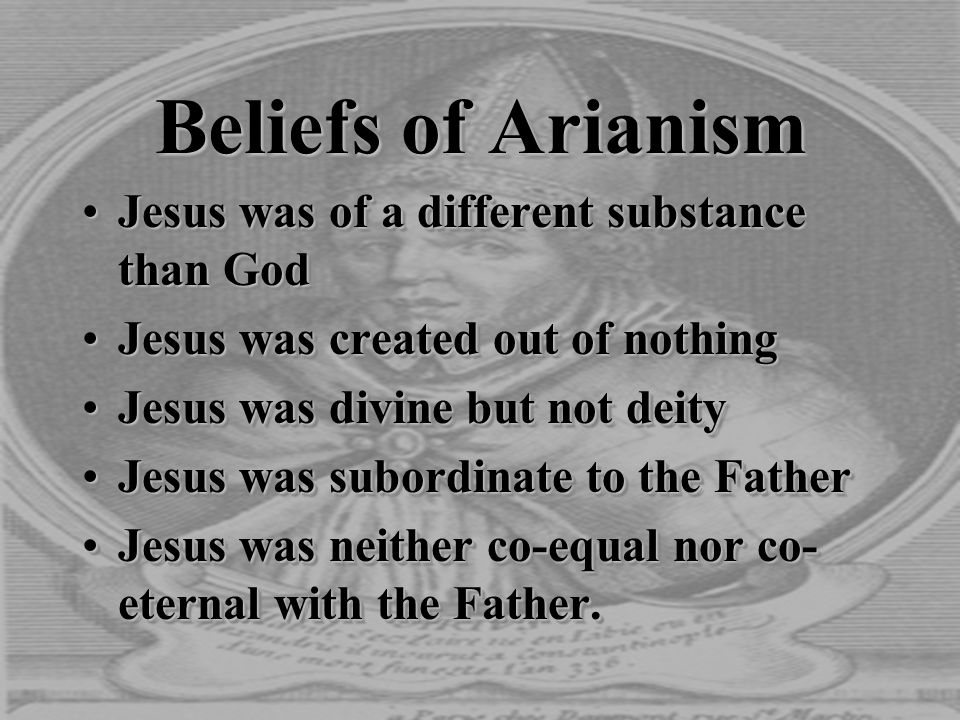 Beliefs of Arianism Jesus was of a different substance than GodJesus was of a different substance than God Jesus was created out of nothingJesus was c