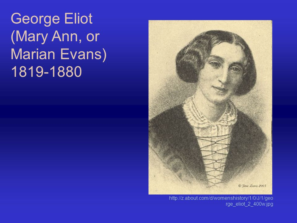 George Eliot (Mary Ann, or Marian Evans) 1819-1880 http://z.about.com/d/womenshistory/1/0/J/1/geo rge_eliot_2_400w.jpg